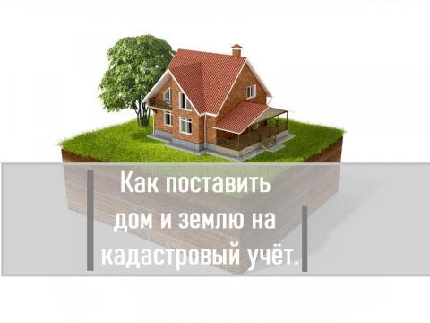 Как поставить дом и землю на кадастровый учет. Инструкция.