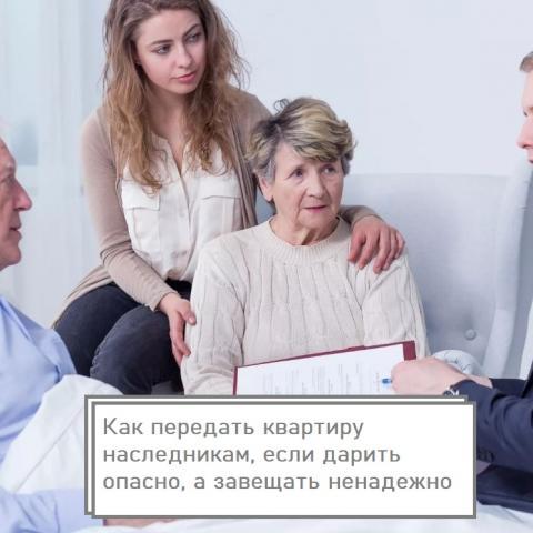 Как передать квартиру наследникам, если дарить опасно, а завещать ненадежно.